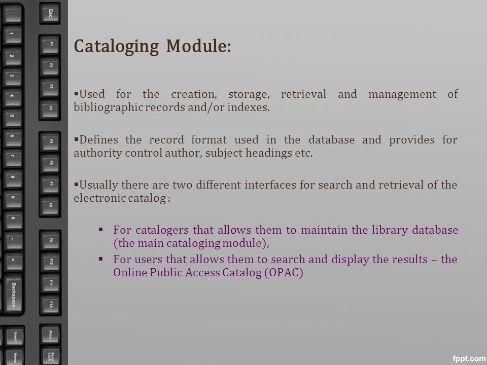 Cataloging Module: Used for the creation, storage, retrieval and management of bibliographic records and/or indexes.