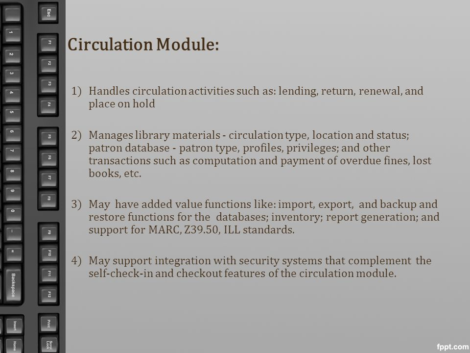 Circulation Module: Handles circulation activities such as: lending, return, renewal, and place on hold.