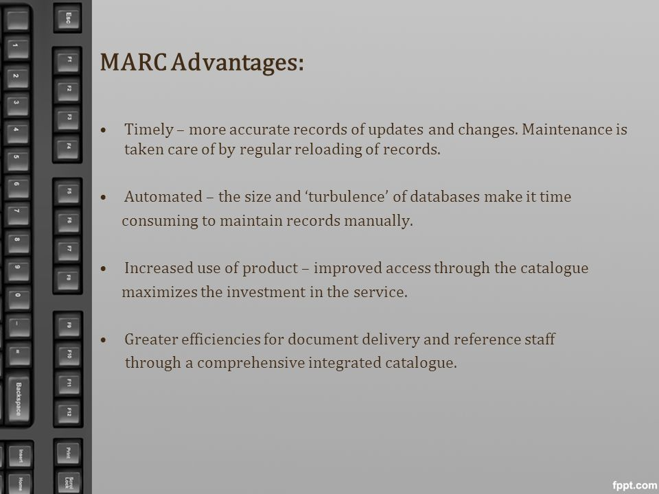MARC Advantages: Timely – more accurate records of updates and changes. Maintenance is taken care of by regular reloading of records.