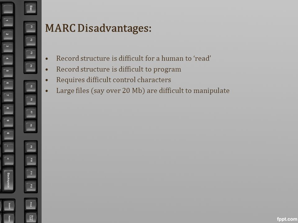 MARC Disadvantages: Record structure is difficult for a human to 'read' Record structure is difficult to program.