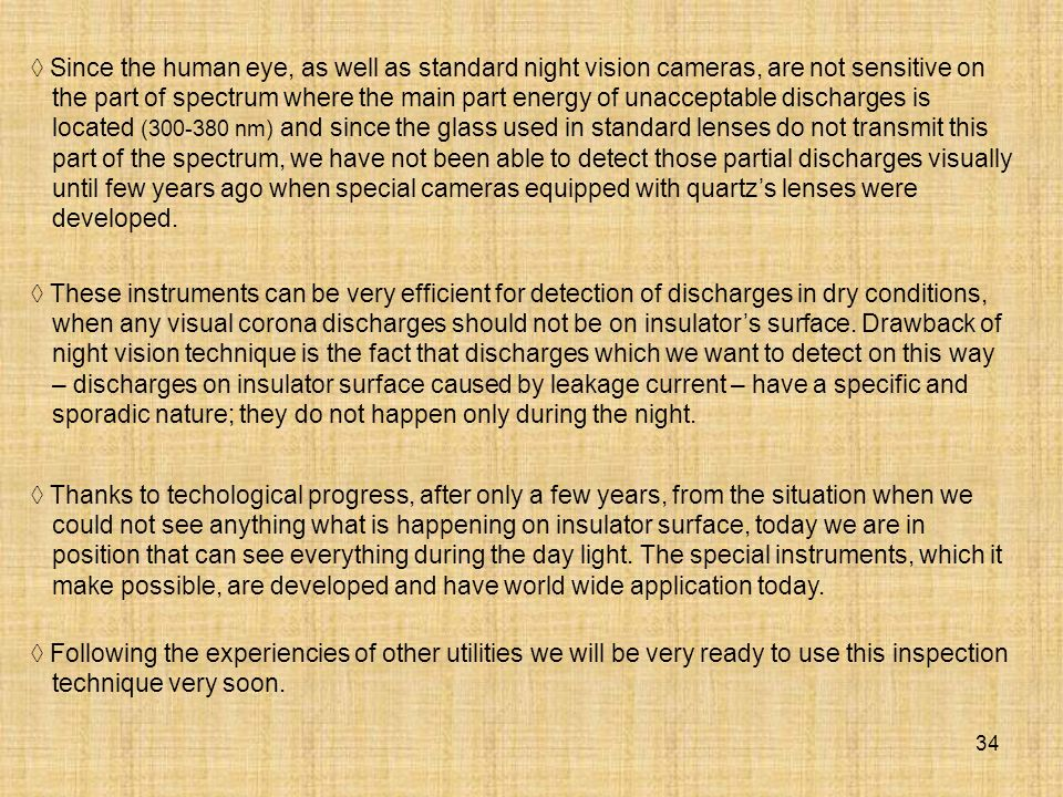  Since the human eye, as well as standard night vision cameras, are not sensitive on the part of spectrum where the main part energy of unacceptable discharges is located (300-380 nm) and since the glass used in standard lenses do not transmit this part of the spectrum, we have not been able to detect those partial discharges visually until few years ago when special cameras equipped with quartz's lenses were developed.