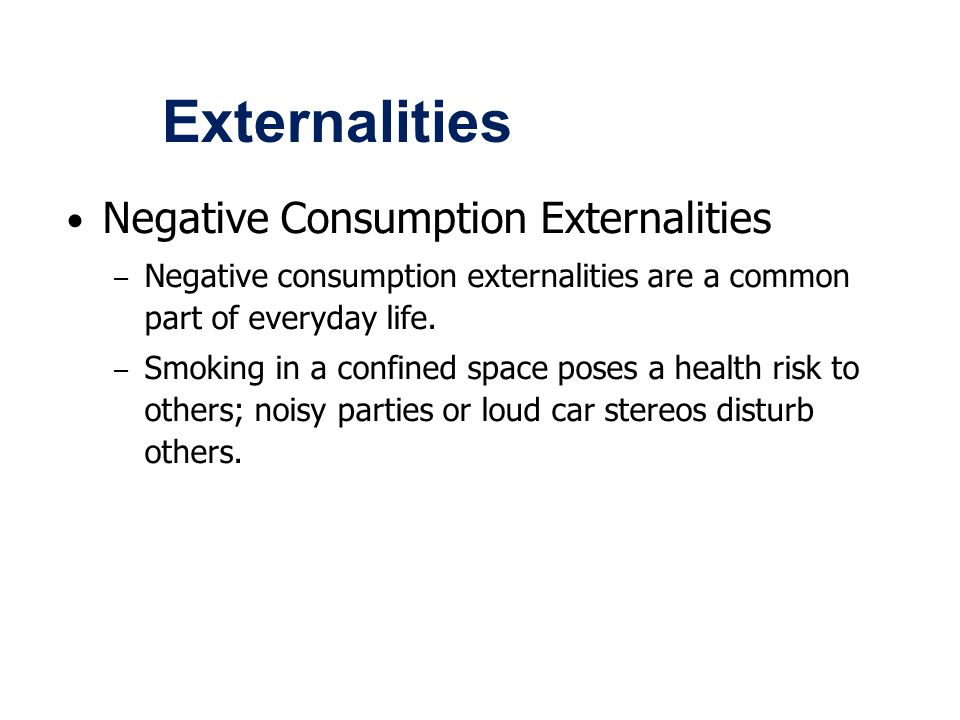 externalities of smoking Externalities and market inefficiency • negative externalities• automobile exhaust• cigarette smoking• barking dogs (loud pets)• loud stereos in an apartment.