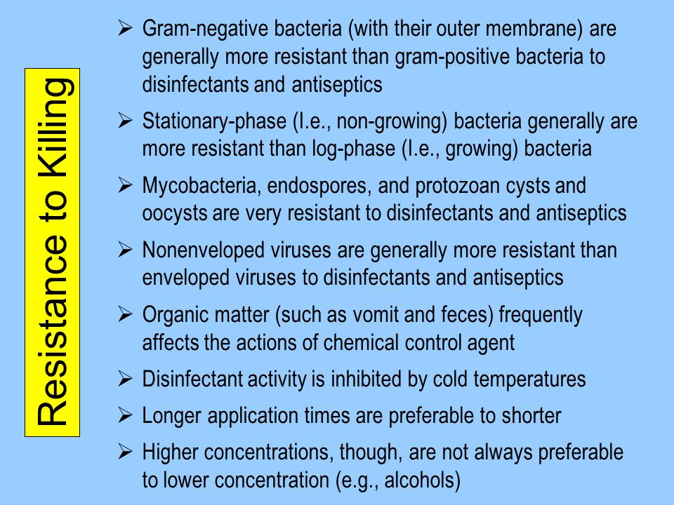 Gram-negative bacteria (with their outer membrane) are generally more resistant than gram-positive bacteria to disinfectants and antiseptics