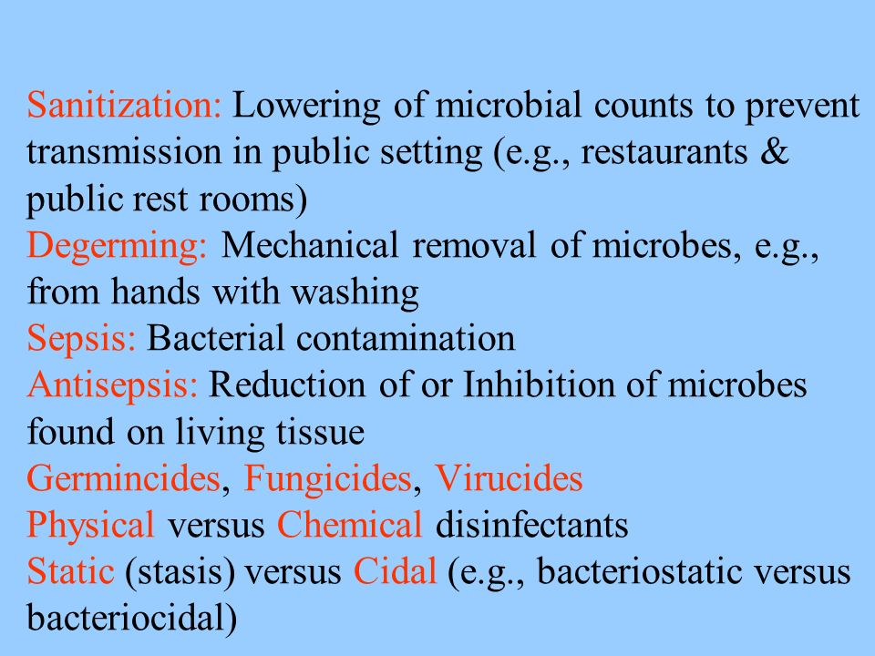 Sanitization: Lowering of microbial counts to prevent transmission in public setting (e.g., restaurants & public rest rooms) Degerming: Mechanical removal of microbes, e.g., from hands with washing Sepsis: Bacterial contamination Antisepsis: Reduction of or Inhibition of microbes found on living tissue Germincides, Fungicides, Virucides Physical versus Chemical disinfectants Static (stasis) versus Cidal (e.g., bacteriostatic versus bacteriocidal)