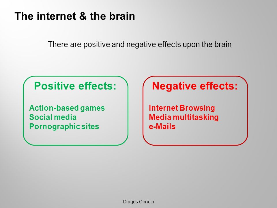 There are positive and negative effects upon the brain