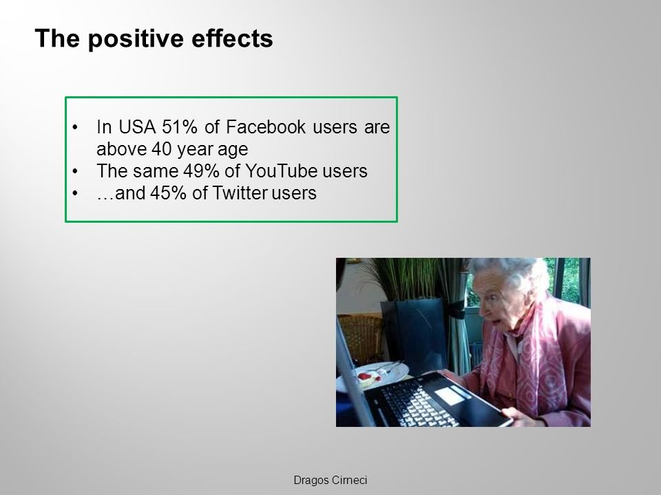 The positive effects In USA 51% of Facebook users are above 40 year age. The same 49% of YouTube users.