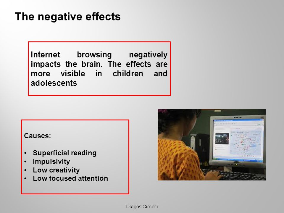 The negative effects Internet browsing negatively impacts the brain. The effects are more visible in children and adolescents.