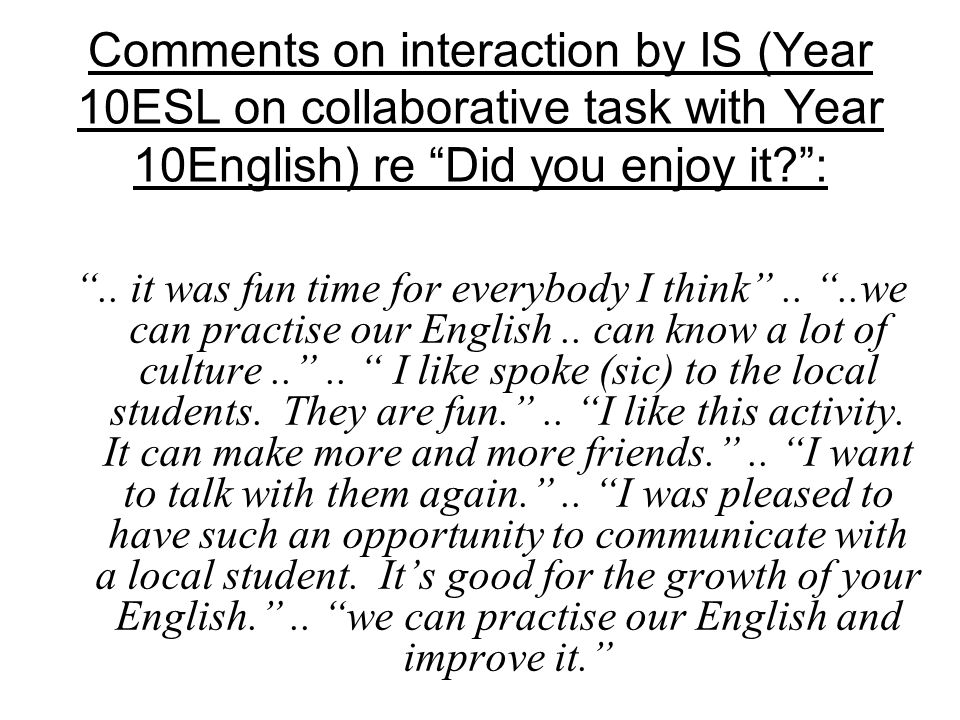 Comments on interaction by IS (Year 10ESL on collaborative task with Year 10English) re Did you enjoy it :