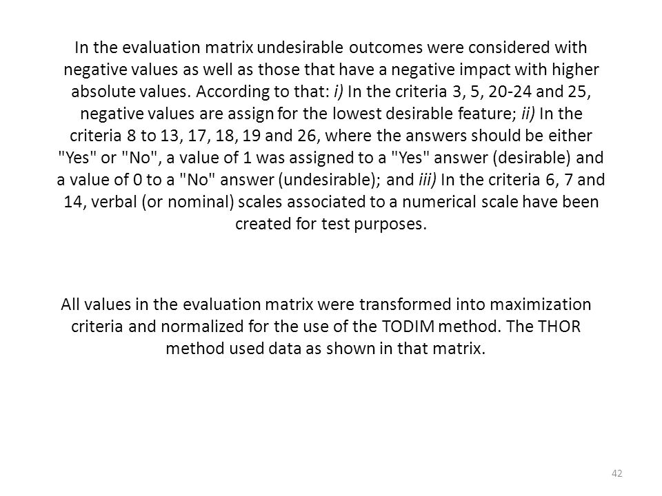 In the evaluation matrix undesirable outcomes were considered with negative values as well as those that have a negative impact with higher absolute values. According to that: i) In the criteria 3, 5, and 25, negative values are assign for the lowest desirable feature; ii) In the criteria 8 to 13, 17, 18, 19 and 26, where the answers should be either Yes or No , a value of 1 was assigned to a Yes answer (desirable) and a value of 0 to a No answer (undesirable); and iii) In the criteria 6, 7 and 14, verbal (or nominal) scales associated to a numerical scale have been created for test purposes.