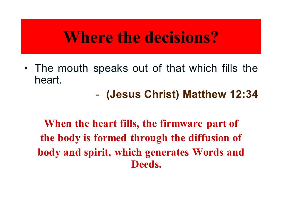 Where the decisions The mouth speaks out of that which fills the heart. (Jesus Christ) Matthew 12:34.
