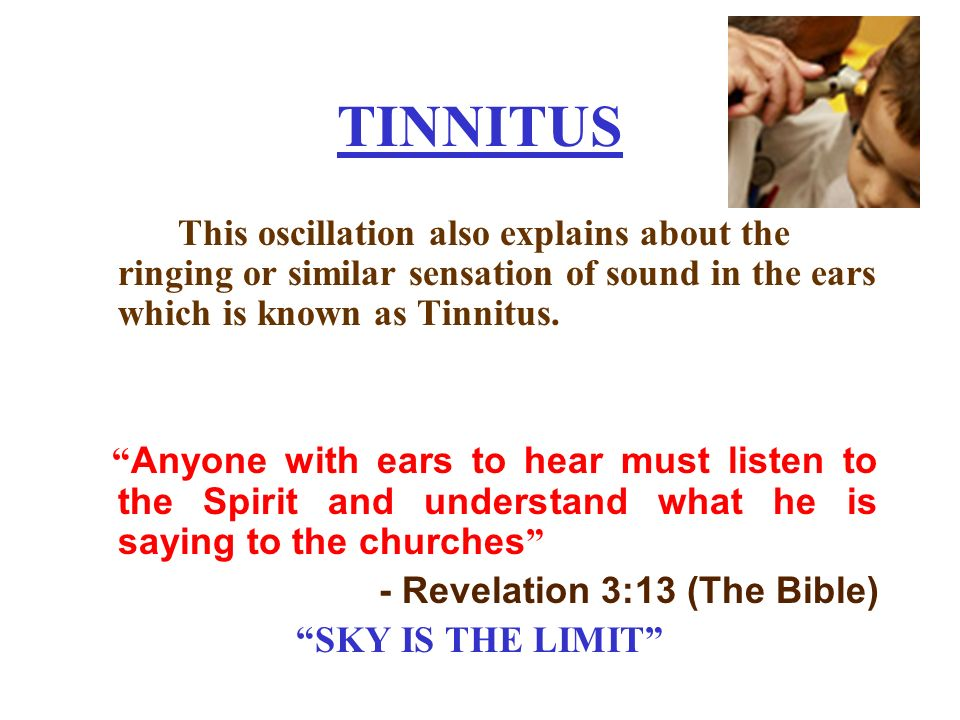 TINNITUS This oscillation also explains about the ringing or similar sensation of sound in the ears which is known as Tinnitus.