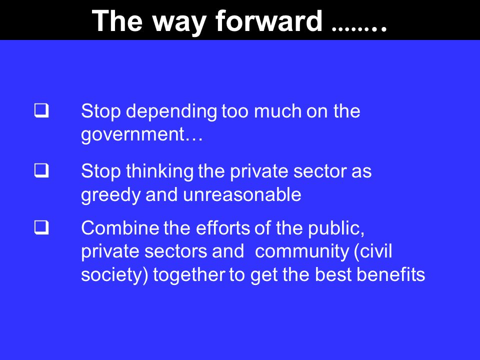 The way forward …….. Stop depending too much on the government…