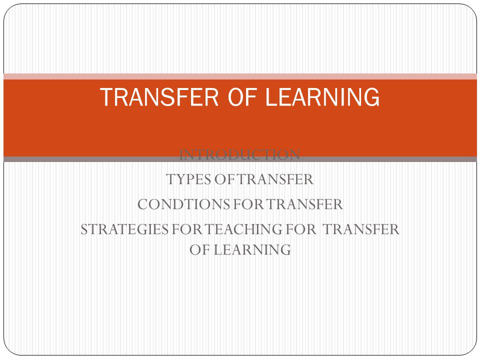 TRANSFER OF LEARNING INTRODUCTION TYPES OF TRANSFER