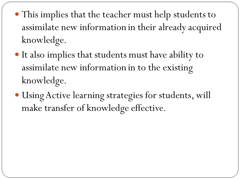 This implies that the teacher must help students to assimilate new information in their already acquired knowledge.