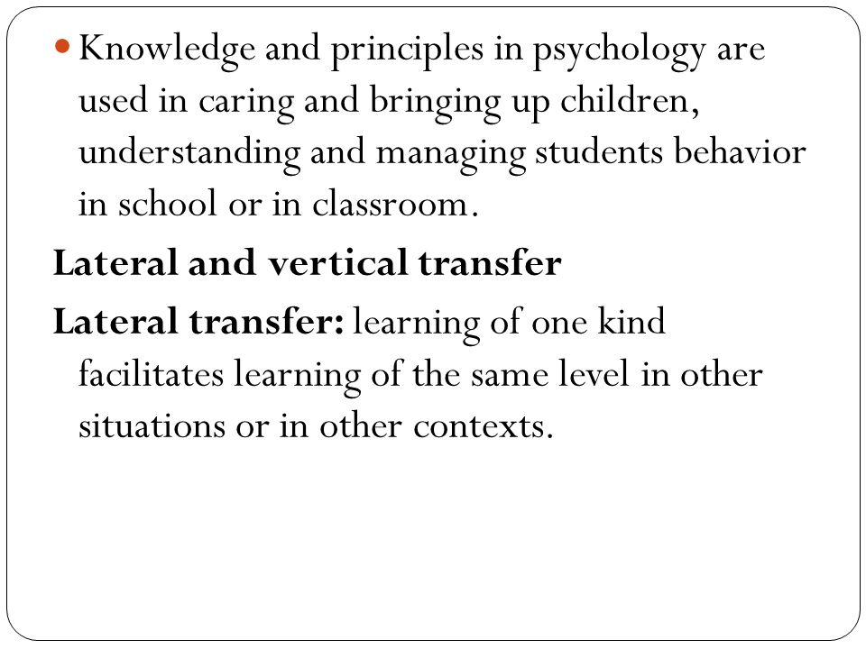 Knowledge and principles in psychology are used in caring and bringing up children, understanding and managing students behavior in school or in classroom.