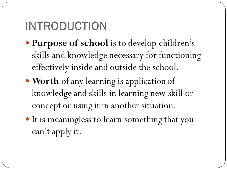 INTRODUCTION Purpose of school is to develop children's skills and knowledge necessary for functioning effectively inside and outside the school.