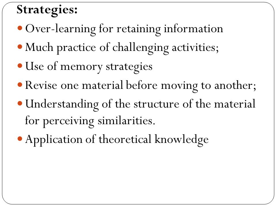Strategies: Over-learning for retaining information. Much practice of challenging activities; Use of memory strategies.