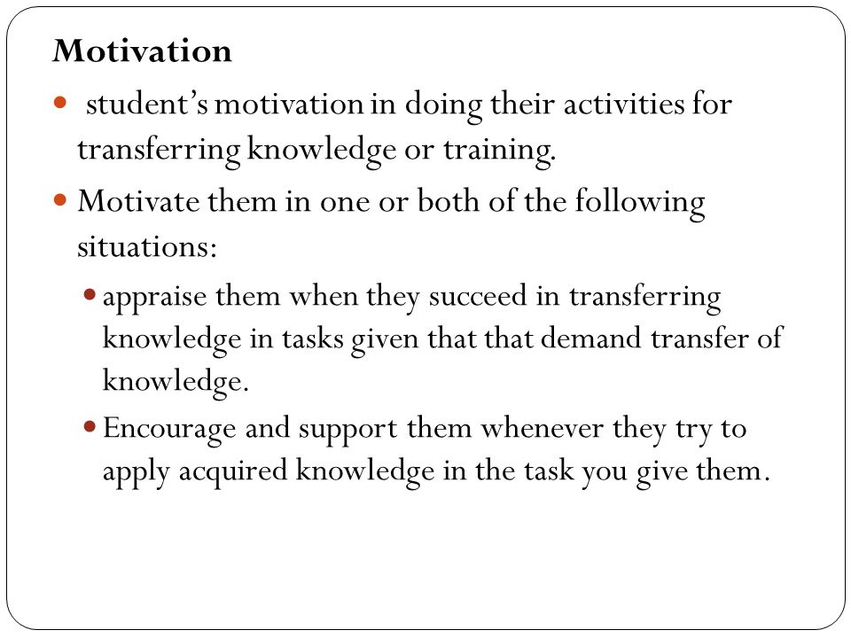 Motivate them in one or both of the following situations: