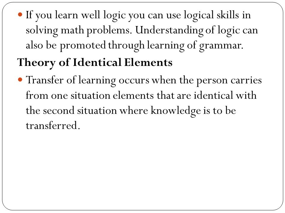 If you learn well logic you can use logical skills in solving math problems. Understanding of logic can also be promoted through learning of grammar.