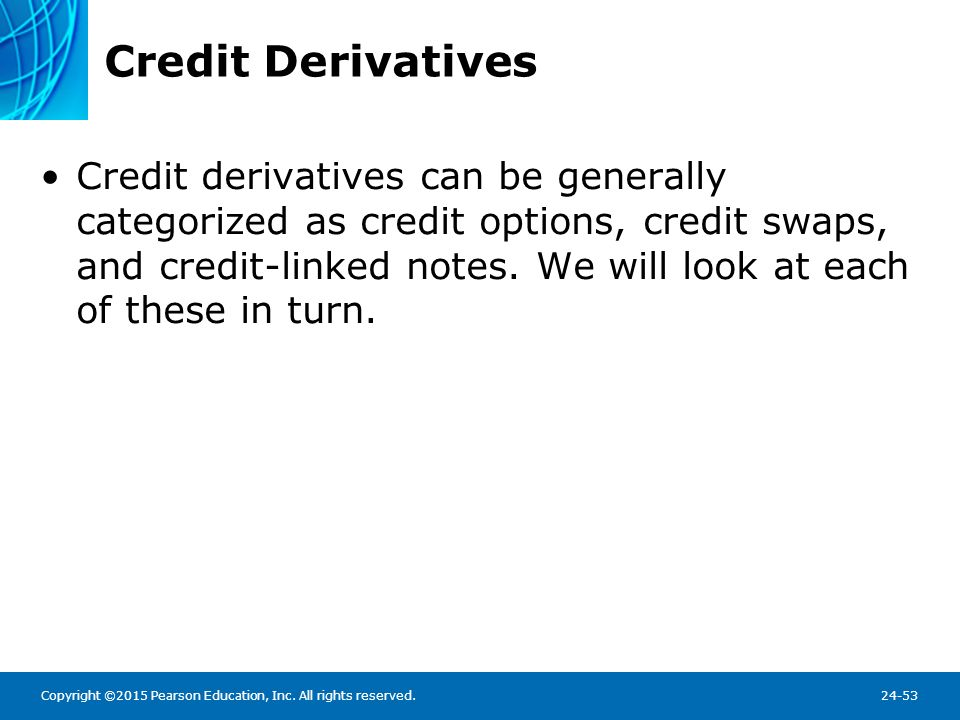 Credit Derivatives Credit options are like other options, but payoffs are tied to changes in credit conditions.