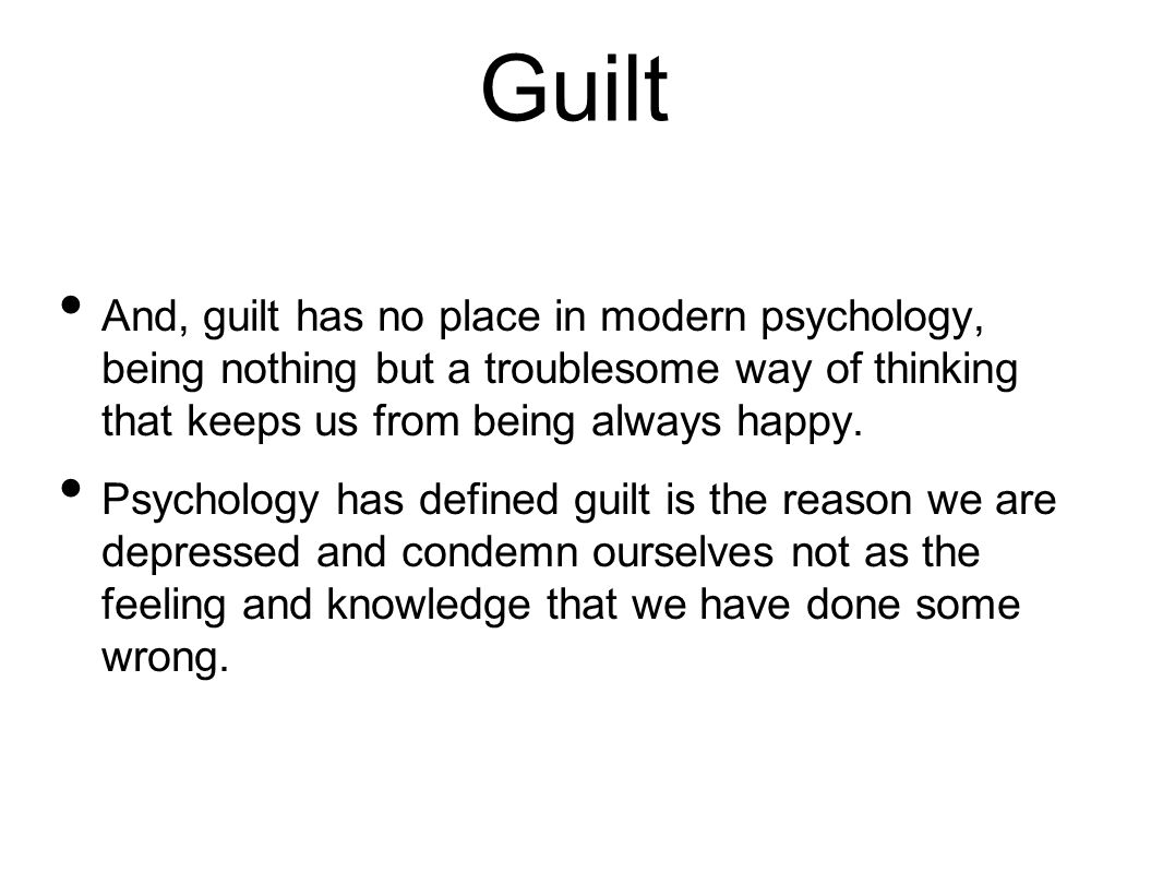 Guilt And, guilt has no place in modern psychology, being nothing but a troublesome way of thinking that keeps us from being always happy.