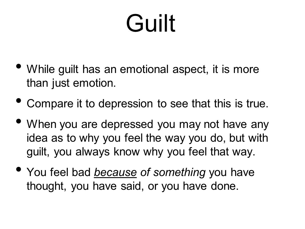Guilt While guilt has an emotional aspect, it is more than just emotion. Compare it to depression to see that this is true.