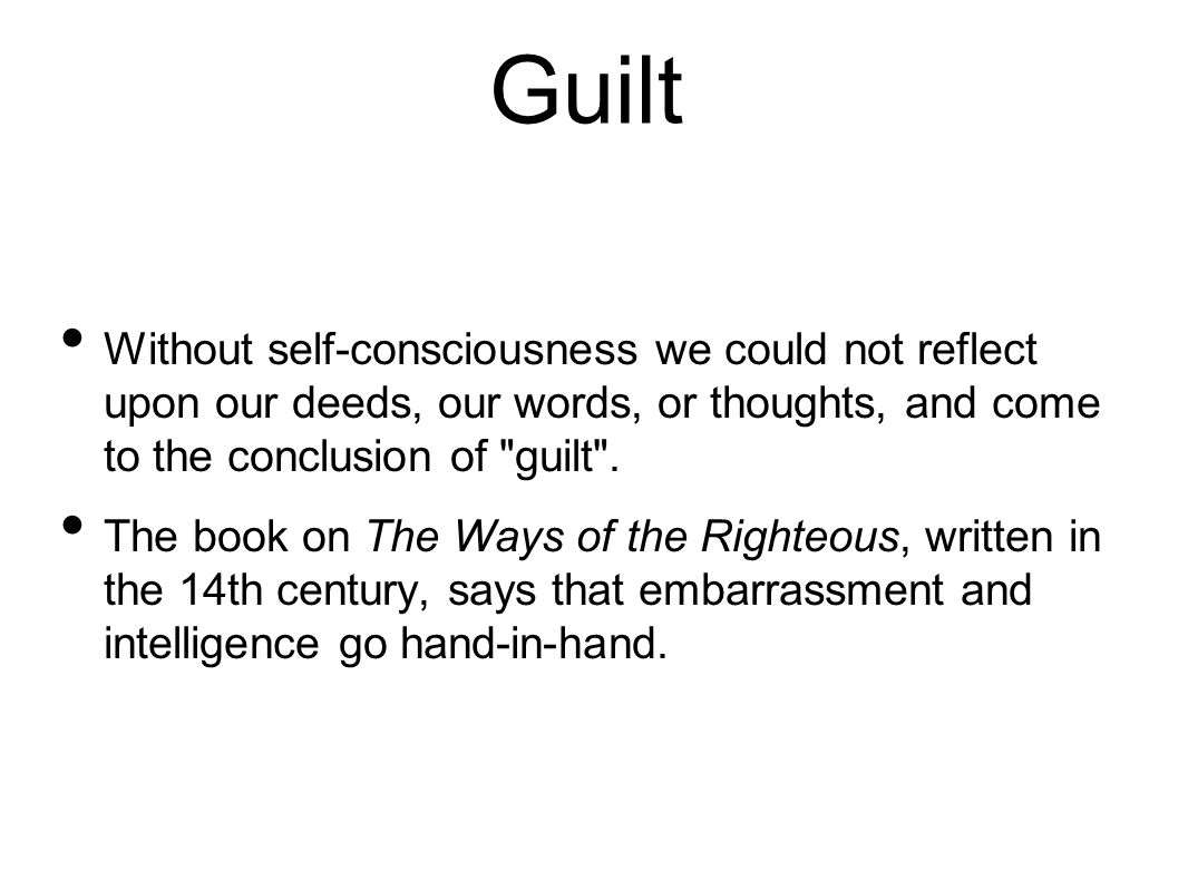 Guilt Without self-consciousness we could not reflect upon our deeds, our words, or thoughts, and come to the conclusion of guilt .