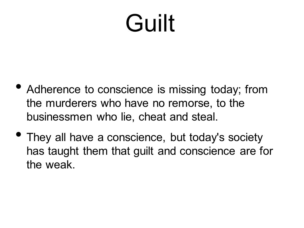 Guilt Adherence to conscience is missing today; from the murderers who have no remorse, to the businessmen who lie, cheat and steal.