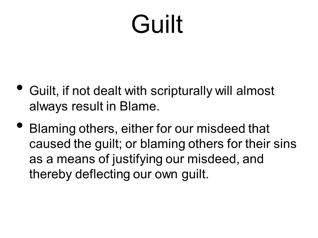 Guilt Guilt, if not dealt with scripturally will almost always result in Blame.