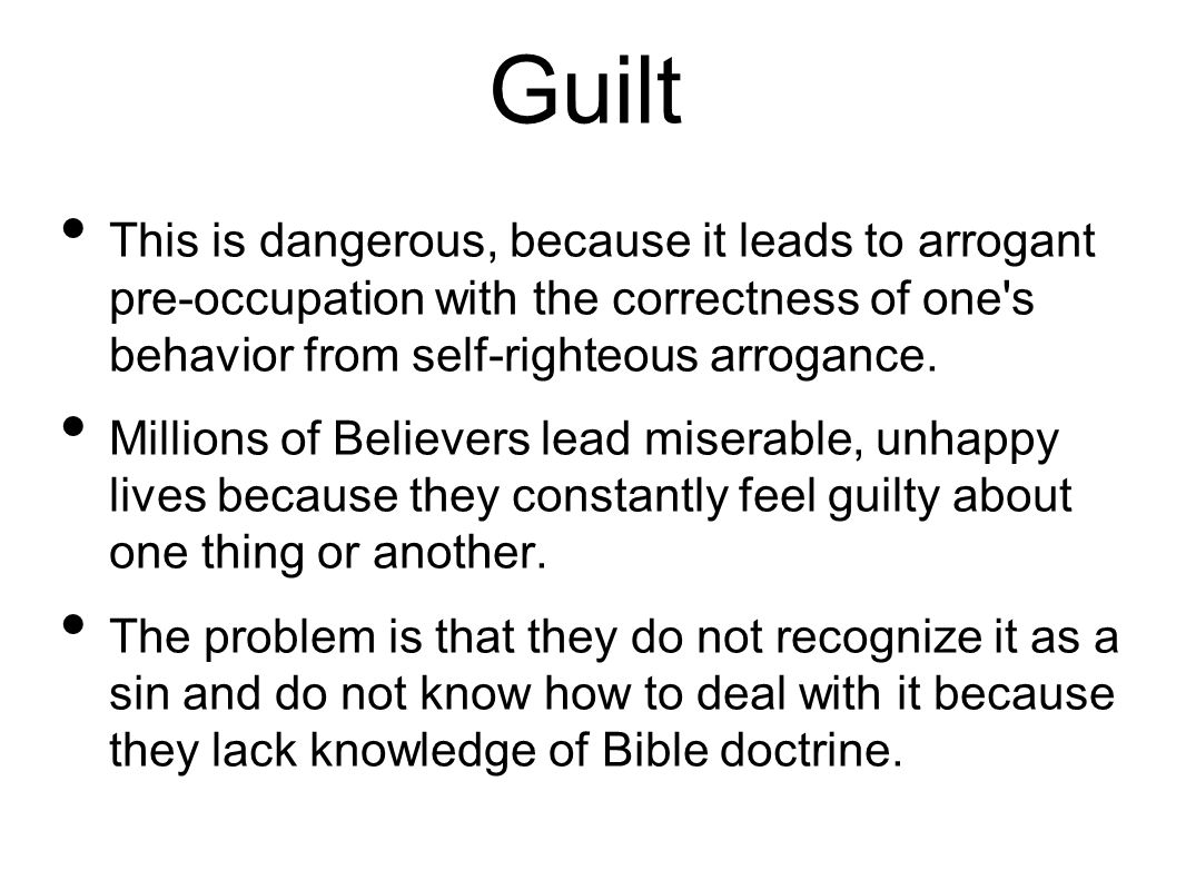 Guilt This is dangerous, because it leads to arrogant pre-occupation with the correctness of one s behavior from self-righteous arrogance.