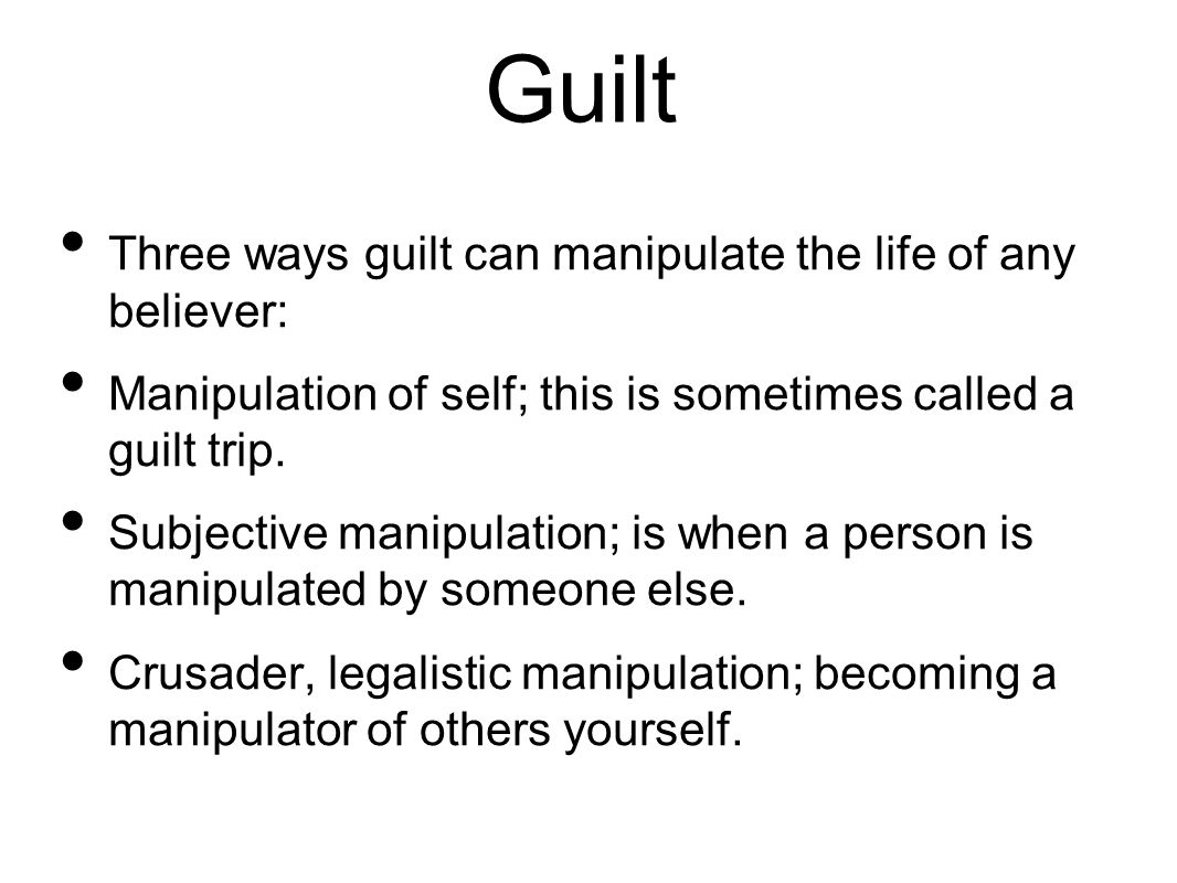 Guilt Three ways guilt can manipulate the life of any believer: