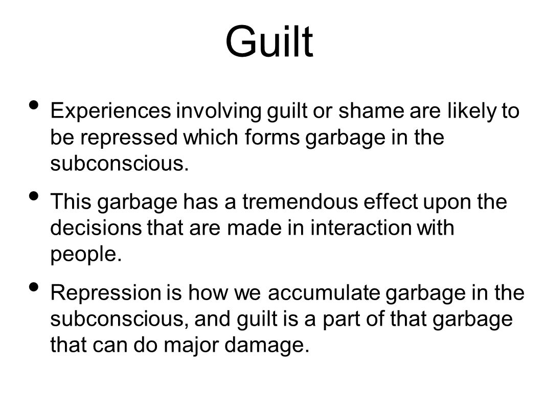 Guilt Experiences involving guilt or shame are likely to be repressed which forms garbage in the subconscious.