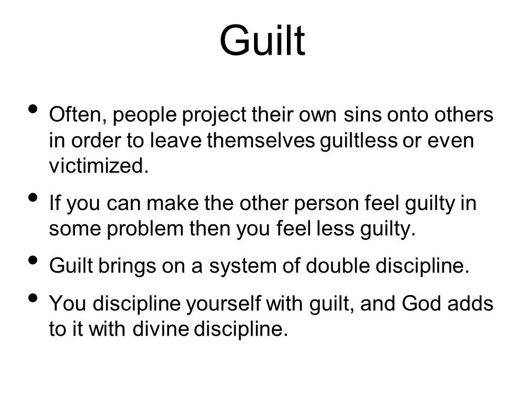 Guilt Often, people project their own sins onto others in order to leave themselves guiltless or even victimized.