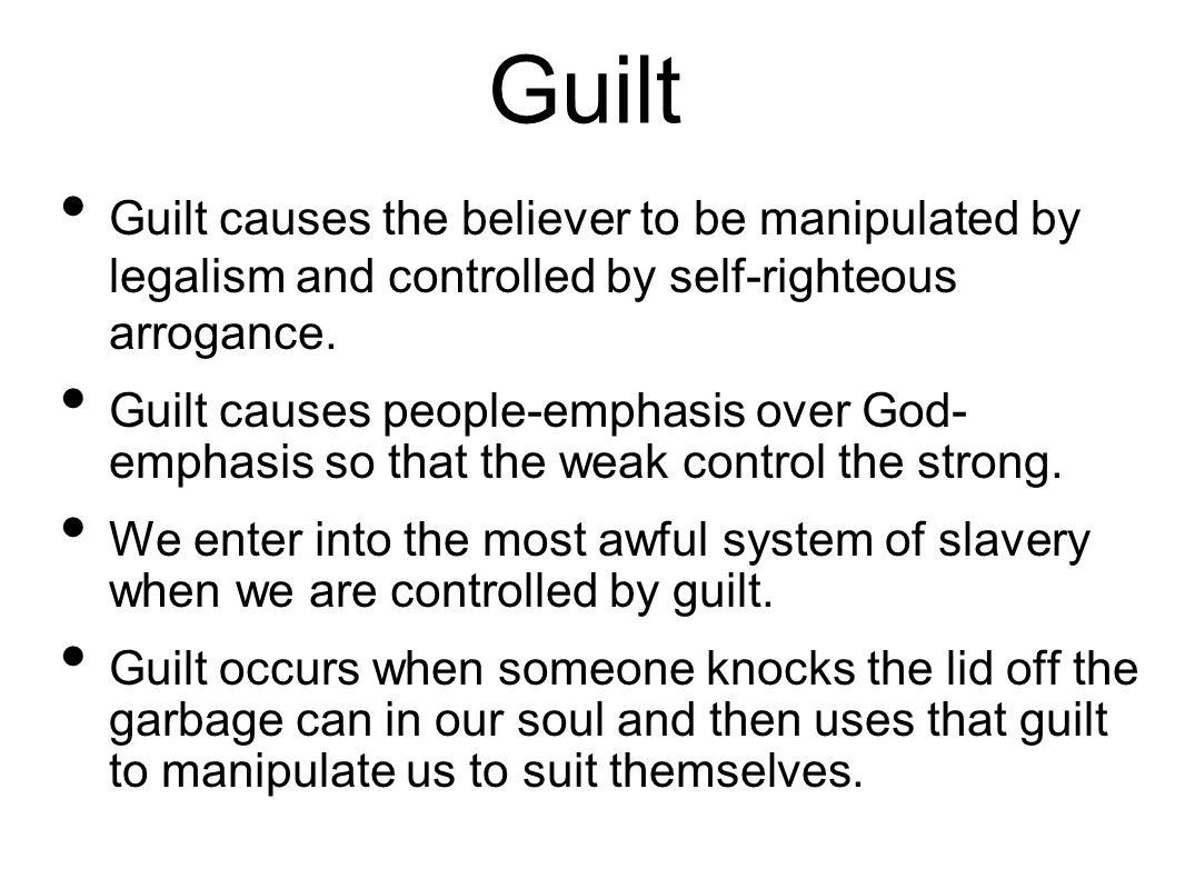 Guilt Guilt causes the believer to be manipulated by legalism and controlled by self-righteous arrogance.