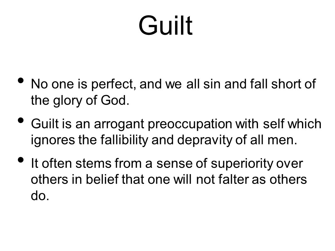 Guilt No one is perfect, and we all sin and fall short of the glory of God.