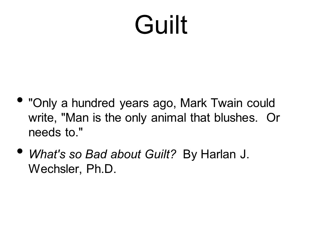 Guilt Only a hundred years ago, Mark Twain could write, Man is the only animal that blushes. Or needs to.