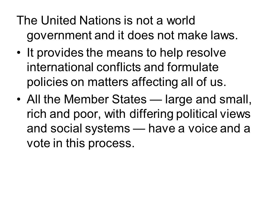 The United Nations is not a world government and it does not make laws.