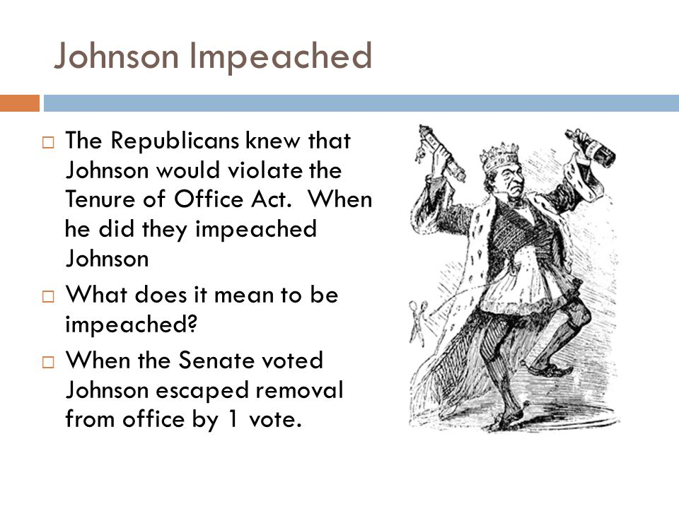 Johnson Impeached The Republicans knew that Johnson would violate the Tenure of Office Act. When he did they impeached Johnson.