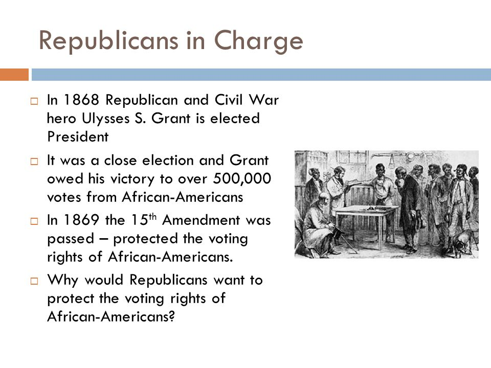 Republicans in Charge In 1868 Republican and Civil War hero Ulysses S. Grant is elected President.