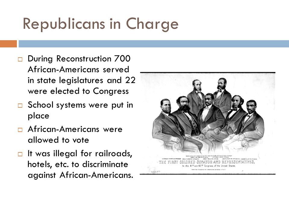 Republicans in Charge During Reconstruction 700 African-Americans served in state legislatures and 22 were elected to Congress.