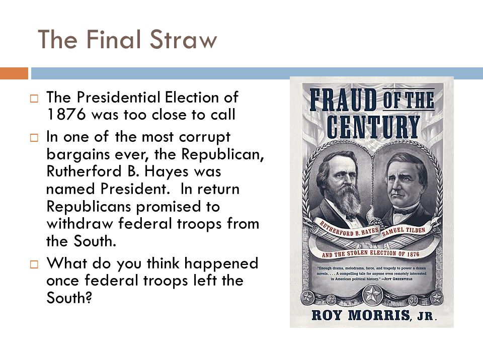 The Final Straw The Presidential Election of 1876 was too close to call.