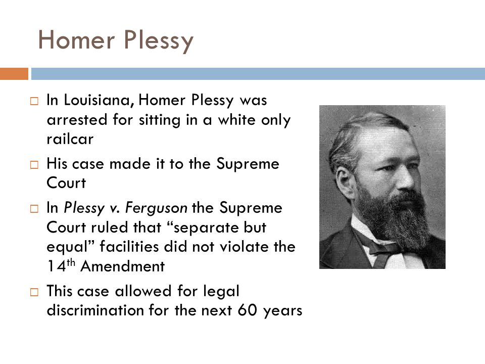 Homer Plessy In Louisiana, Homer Plessy was arrested for sitting in a white only railcar. His case made it to the Supreme Court.