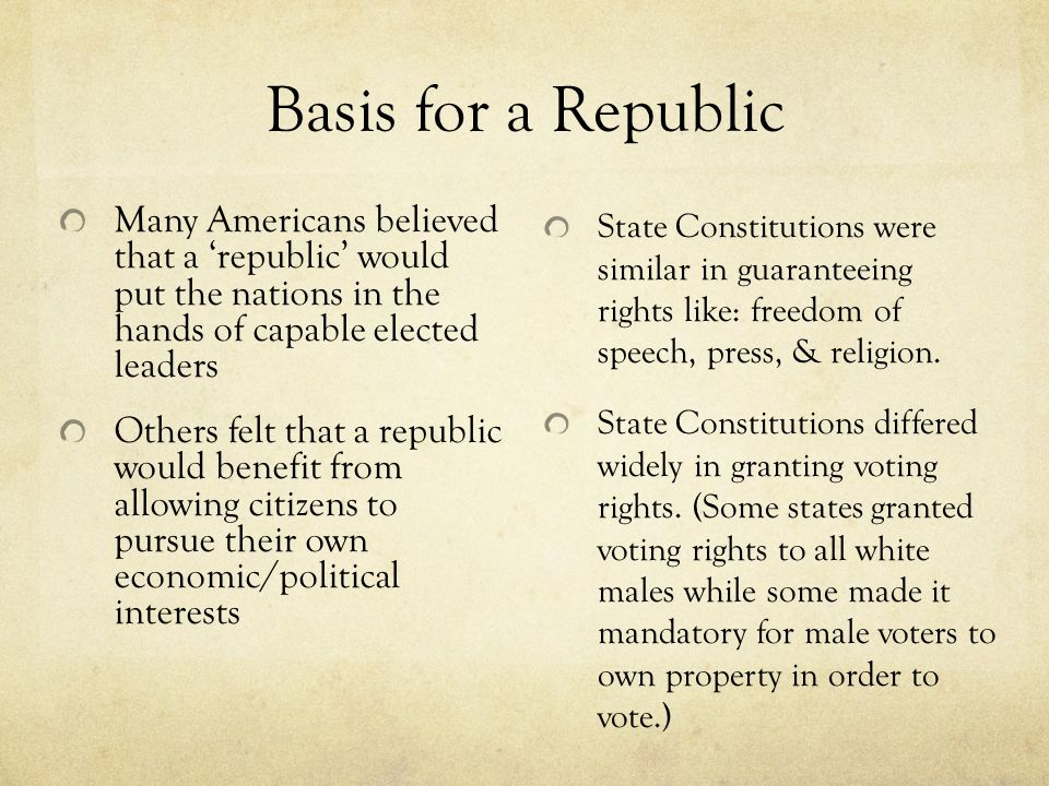 Basis for a Republic Many Americans believed that a 'republic' would put the nations in the hands of capable elected leaders.