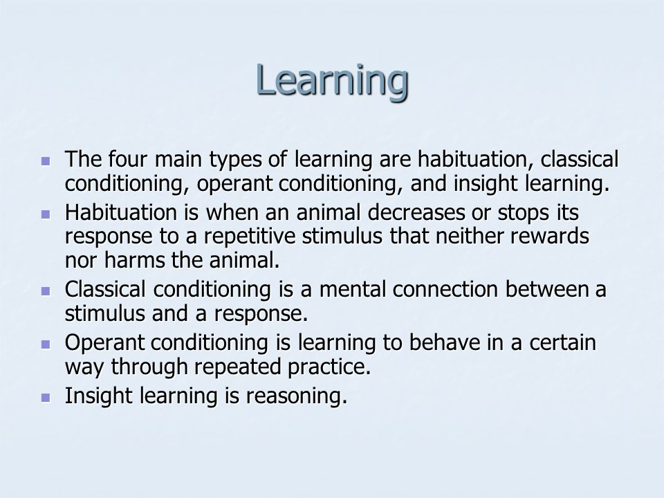 Learning The four main types of learning are habituation, classical conditioning, operant conditioning, and insight learning.