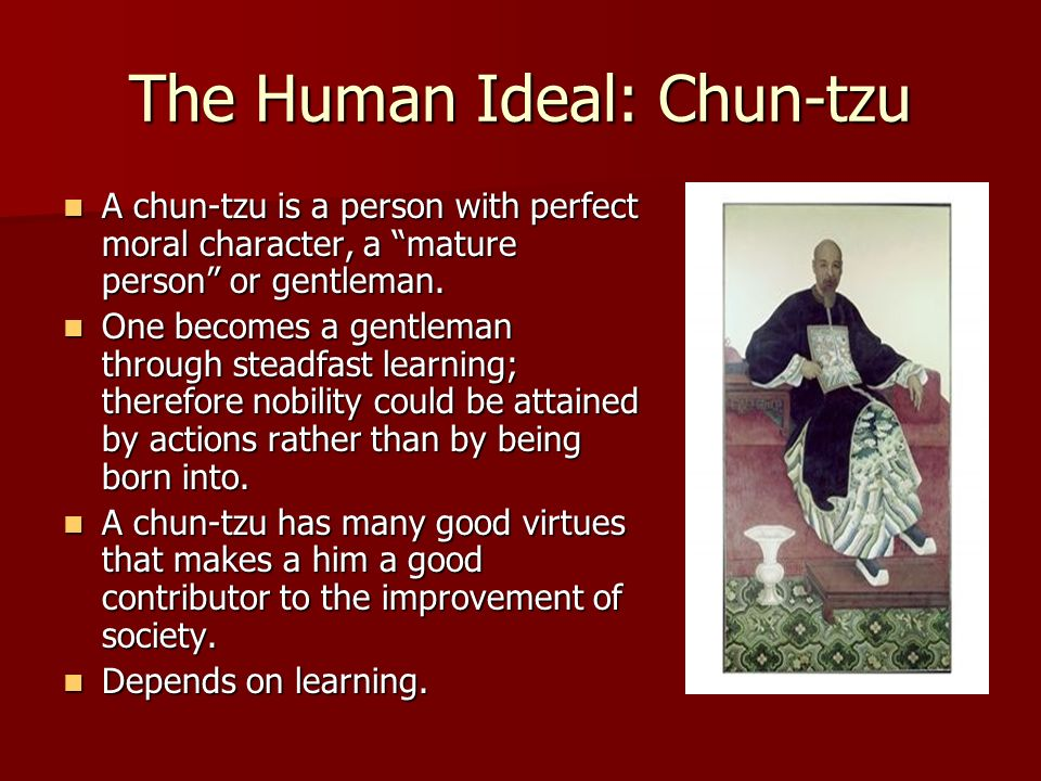 the ideal person according to confucius A number of other themes were prominent in confucius's teaching he made frequent reference to standards of conduct and to the ideal of the junzi or princely man, a term often translated as 'gentleman' two quotations from the analects illustrate this concept in the first, zi lu, one of confucius's disciples, asked about the.