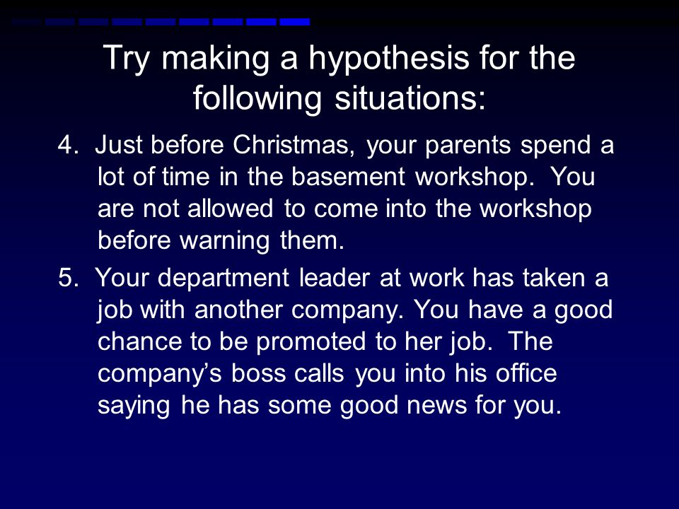Try making a hypothesis for the following situations: