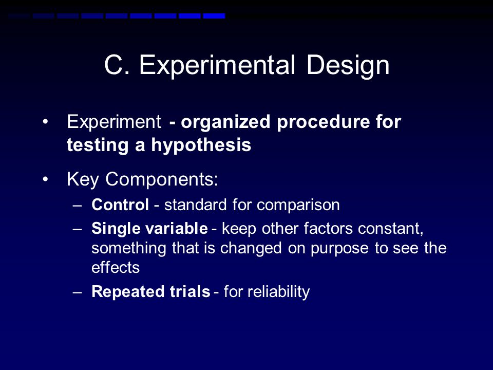 C. Experimental Design Experiment - organized procedure for testing a hypothesis. Key Components: Control - standard for comparison.
