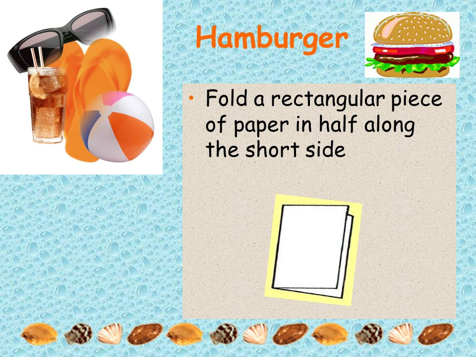 Hamburger Fold a rectangular piece of paper in half along the short side