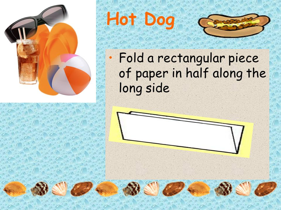 Hot Dog Fold a rectangular piece of paper in half along the long side