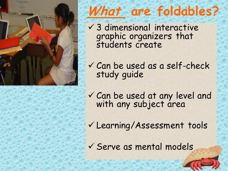 What are foldables 3 dimensional interactive graphic organizers that students create. Can be used as a self-check study guide.